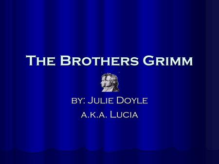 The Brothers Grimm by: Julie Doyle a.k.a. Lucia. The Grimm Family  Jacob Ludwig Carl Grimm was born on January 4, 1785  Wilhelm Carl Grimm was born.