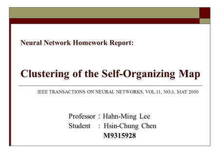 Neural Network Homework Report: Clustering of the Self-Organizing Map Professor : Hahn-Ming Lee Student : Hsin-Chung Chen M9315928 IEEE TRANSACTIONS ON.