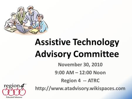 November 30, 2010 9:00 AM – 12:00 Noon Region 4 -- ATRC  Assistive Technology Advisory Committee.