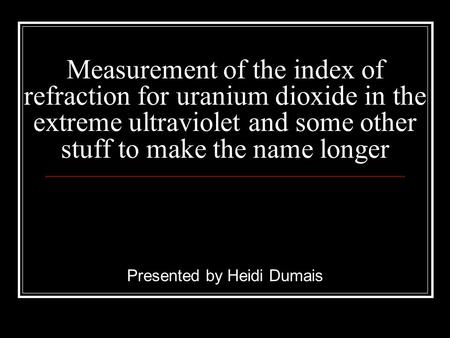 Measurement of the index of refraction for uranium dioxide in the extreme ultraviolet and some other stuff to make the name longer Presented by Heidi Dumais.