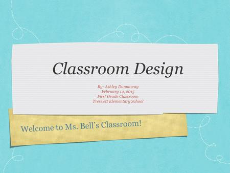 Welcome to Ms. Bell's Classroom! Classroom Design By: Ashley Dunnaway February 14, 2015 First Grade Classroom Trevvett Elementary School.