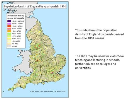 This slide shows the population density of England by parish derived from the 1801 census. The slide may be used for classroom teaching and lecturing in.