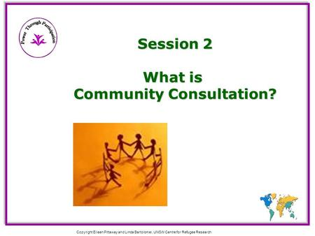 Copyright Eileen Pittaway and Linda Bartolomei, UNSW Centre for Refugee Research Session 2 What is Community Consultation?