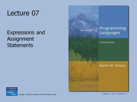 ISBN 0-321-19362-8 Lecture 07 Expressions and Assignment Statements.