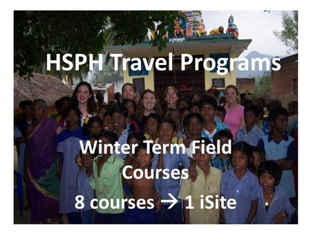 HSPH Travel Programs Winter Term Field Courses 8 courses  1 iSite.