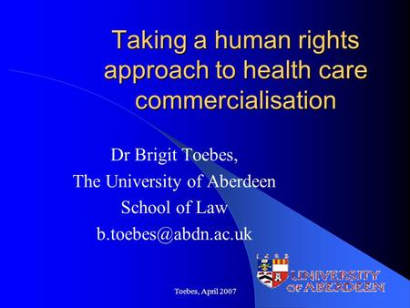 Toebes, April 2007 Taking a human rights approach to health care commercialisation Dr Brigit Toebes, The University of Aberdeen School of Law