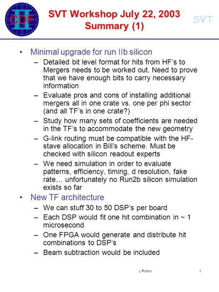 SVT L.Ristori1 SVT Workshop July 22, 2003 Summary (1) Minimal upgrade for run IIb silicon –Detailed bit level format for hits from HF's to Mergers needs.