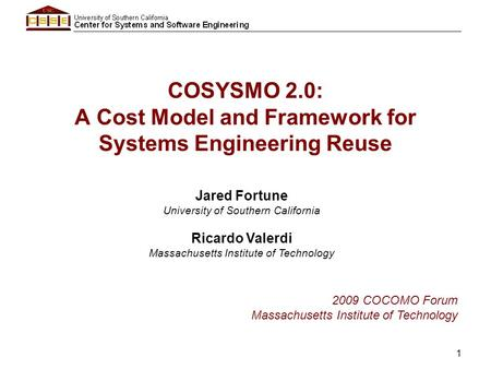1 COSYSMO 2.0: A Cost Model and Framework for Systems Engineering Reuse Jared Fortune University of Southern California Ricardo Valerdi Massachusetts Institute.