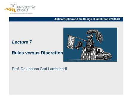 Lecture 7 Rules versus Discretion Prof. Dr. Johann Graf Lambsdorff Anticorruption and the Design of Institutions 2008/09.