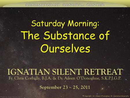 Saturday Morning: The Substance of Ourselves IGNATIAN SILENT RETREAT September 23 – 25, 2011 Fr. Chris Corbally, B.J.A. & Dr. Aileen O'Donoghue, S.K.P.J.G.P.