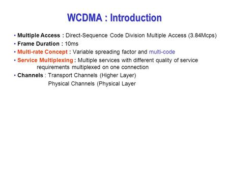 WCDMA : Introduction Multiple Access : Direct-Sequence Code Division Multiple Access (3.84Mcps) Frame Duration : 10ms Multi-rate Concept : Variable spreading.
