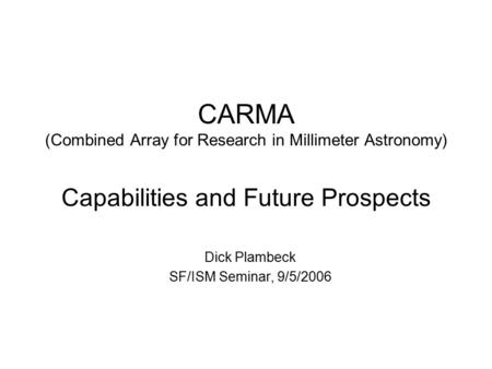 CARMA (Combined Array for Research in Millimeter Astronomy) Capabilities and Future Prospects Dick Plambeck SF/ISM Seminar, 9/5/2006.