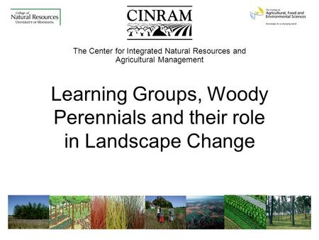 The Center for Integrated Natural Resources and Agricultural Management Learning Groups, Woody Perennials and their role in Landscape Change.
