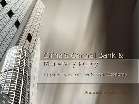 China's Central Bank & Monetary Policy Implications for the Global Economy Presented by Louisa Chu.