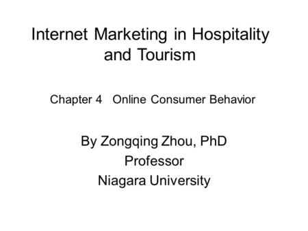 Internet Marketing in Hospitality and Tourism By Zongqing Zhou, PhD Professor Niagara University Chapter 4 Online Consumer Behavior.
