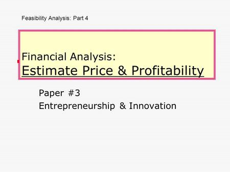 Financial Analysis: Estimate Price & Profitability Paper #3 Entrepreneurship & Innovation Feasibility Analysis: Part 4.