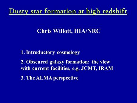 Dusty star formation at high redshift Chris Willott, HIA/NRC 1. Introductory cosmology 2. Obscured galaxy formation: the view with current facilities,