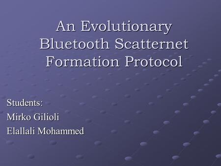 An Evolutionary Bluetooth Scatternet Formation Protocol Students: Mirko Gilioli Elallali Mohammed.