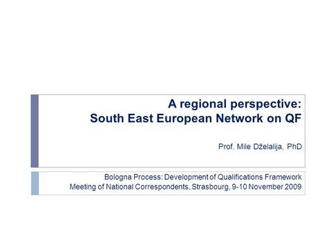 A regional perspective: South East European Network on QF Prof. Mile Dželalija, PhD Bologna Process: Development of Qualifications Framework Meeting of.