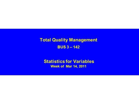Total Quality Management BUS 3 – 142 Statistics for Variables Week of Mar 14, 2011.