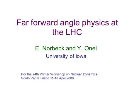 Far forward angle physics at the LHC E. Norbeck and Y. Onel University of Iowa For the 24th Winter Workshop on Nuclear Dynamics South Padre Island 11-18.