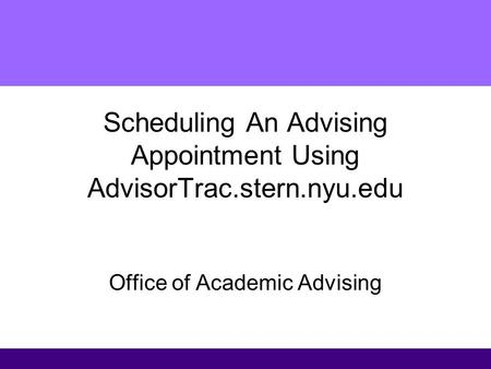 Scheduling An Advising Appointment Using AdvisorTrac.stern.nyu.edu Office of Academic Advising.