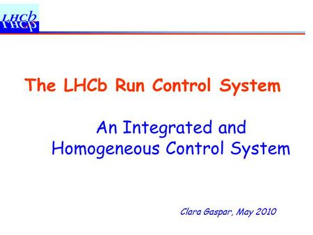 Clara Gaspar, May 2010 The LHCb Run Control System An Integrated and Homogeneous Control System.