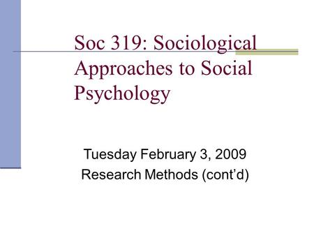 Soc 319: Sociological Approaches to Social Psychology Tuesday February 3, 2009 Research Methods (cont'd)
