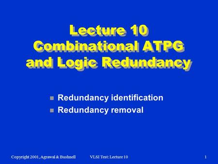 Copyright 2001, Agrawal & BushnellVLSI Test: Lecture 101 Lecture 10 Combinational ATPG and Logic Redundancy n Redundancy identification n Redundancy removal.