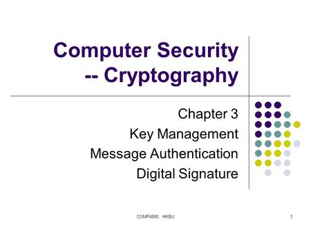 COMP4690, HKBU1 Computer Security -- Cryptography Chapter 3 Key Management Message Authentication Digital Signature.