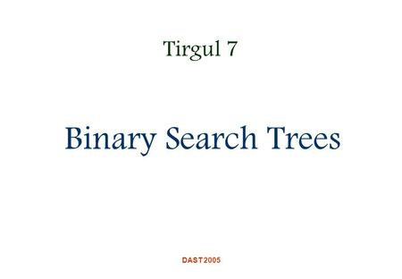 DAST 2005 Tirgul 7 Binary Search Trees. DAST 2005 Motivation We would like to have a dynamic ADT that efficiently supports the following common operations: