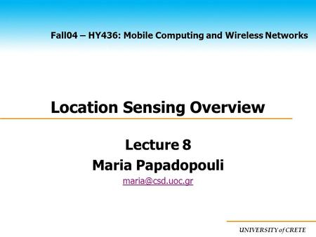 UNIVERSITY of CRETE Fall04 – HY436: Mobile Computing and Wireless Networks Location Sensing Overview Lecture 8 Maria Papadopouli