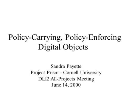 Policy-Carrying, Policy-Enforcing Digital Objects Sandra Payette Project Prism - Cornell University DLI2 All-Projects Meeting June 14, 2000.