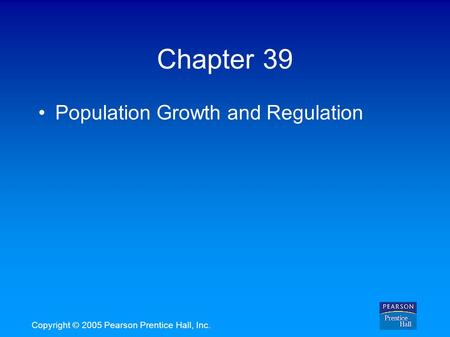 Copyright © 2005 Pearson Prentice Hall, Inc. Chapter 39 Population Growth and Regulation.