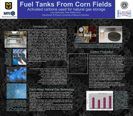 Fuel Tanks From Corn Fields Activated carbons used for natural gas storage Lacy Hardcastle, Peter Pfeifer, Ph.D Department of Physics, University of Missouri-Columbia.