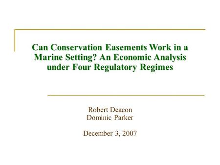 Can Conservation Easements Work in a Marine Setting? An Economic Analysis under Four Regulatory Regimes Robert Deacon Dominic Parker December 3, 2007.