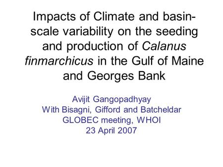 Impacts of Climate and basin- scale variability on the seeding and production of Calanus finmarchicus in the Gulf of Maine and Georges Bank Avijit Gangopadhyay.
