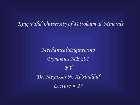 King Fahd University of Petroleum & Minerals Mechanical Engineering Dynamics ME 201 BY Dr. Meyassar N. Al-Haddad Lecture # 27.