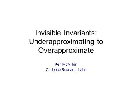 Invisible Invariants: Underapproximating to Overapproximate Ken McMillan Cadence Research Labs TexPoint fonts used in EMF: A A A A A.