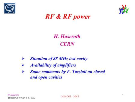 H. Haseroth Thursday, February 5-8, 2002 MUCOOL / MICE 1 RF & RF power H. Haseroth CERN  Situation of 88 MHz test cavity  Availability of amplifiers.