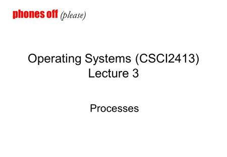 Operating Systems (CSCI2413) Lecture 3 Processes phones off (please)
