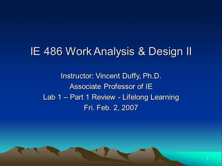 1 Instructor: Vincent Duffy, Ph.D. Associate Professor of IE Lab 1 – Part 1 Review - Lifelong Learning Fri. Feb. 2, 2007 IE 486 Work Analysis & Design.