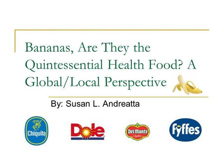 Bananas, Are They the Quintessential Health Food? A Global/Local Perspective By: Susan L. Andreatta.