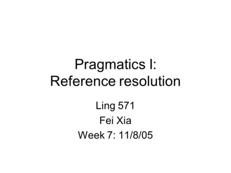 Pragmatics I: Reference resolution Ling 571 Fei Xia Week 7: 11/8/05.