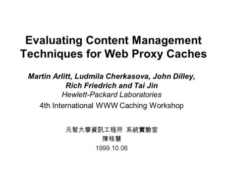 Evaluating Content Management Techniques for Web Proxy Caches Martin Arlitt, Ludmila Cherkasova, John Dilley, Rich Friedrich and Tai Jin Hewlett-Packard.