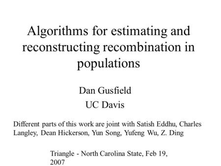 Algorithms for estimating and reconstructing recombination in populations Dan Gusfield UC Davis Different parts of this work are joint with Satish Eddhu,