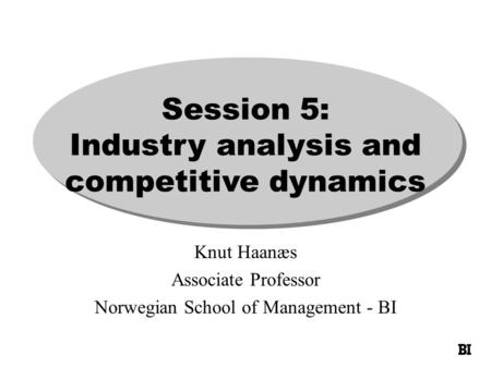 Session 5: Industry analysis and competitive dynamics Knut Haanæs Associate Professor Norwegian School of Management - BI.