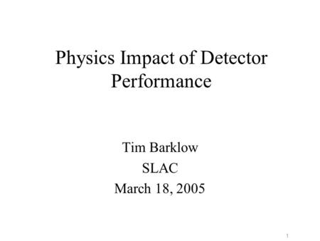 1 Physics Impact of Detector Performance Tim Barklow SLAC March 18, 2005.