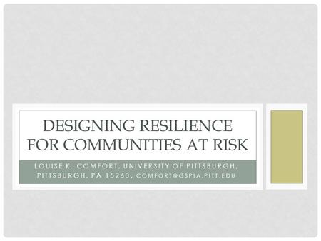 LOUISE K. COMFORT, UNIVERSITY OF PITTSBURGH, PITTSBURGH, PA 15260, DESIGNING RESILIENCE FOR COMMUNITIES AT RISK.