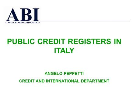 PUBLIC CREDIT REGISTERS IN ITALY ANGELO PEPPETTI CREDIT AND INTERNATIONAL DEPARTMENT.